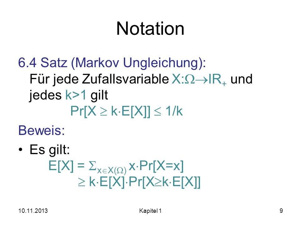 Notation 6.4 Satz (Markov Ungleichung): Für jede Zufallsvariable X:WIR+ und jedes k>1 gilt Pr[X  kE[X]]  1/k.